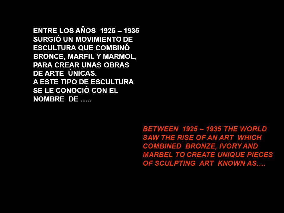 ENTRE LOS AŇOS 1925 – 1935 SURGIÓ UN MOVIMIENTO DE ESCULTURA QUE COMBINÓ BRONCE, MARFIL Y MARMOL, PARA CREAR UNAS OBRAS DE ARTE ÚNICAS.