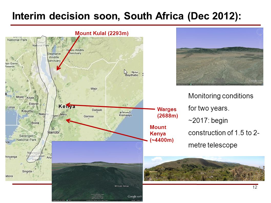 12 Interim decision soon, South Africa (Dec 2012): Mount Kulal (2293m) Warges (2688m) Mount Kenya (~4400m) Monitoring conditions for two years.