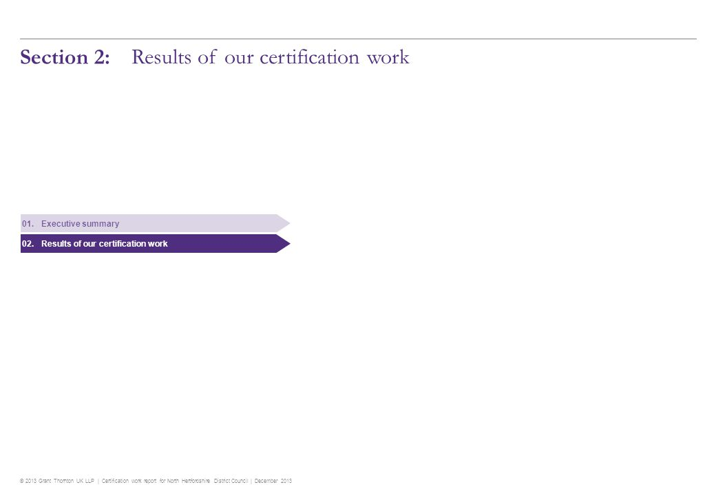 © 2013 Grant Thornton UK LLP | Certification work report for North Hertfordshire District Council | December 2013 7 Results of our certification work Overview of audit findings Key messages We have certified 2 claims and returns for the financial year 2012/13 relating to expenditure of £84.6 million.