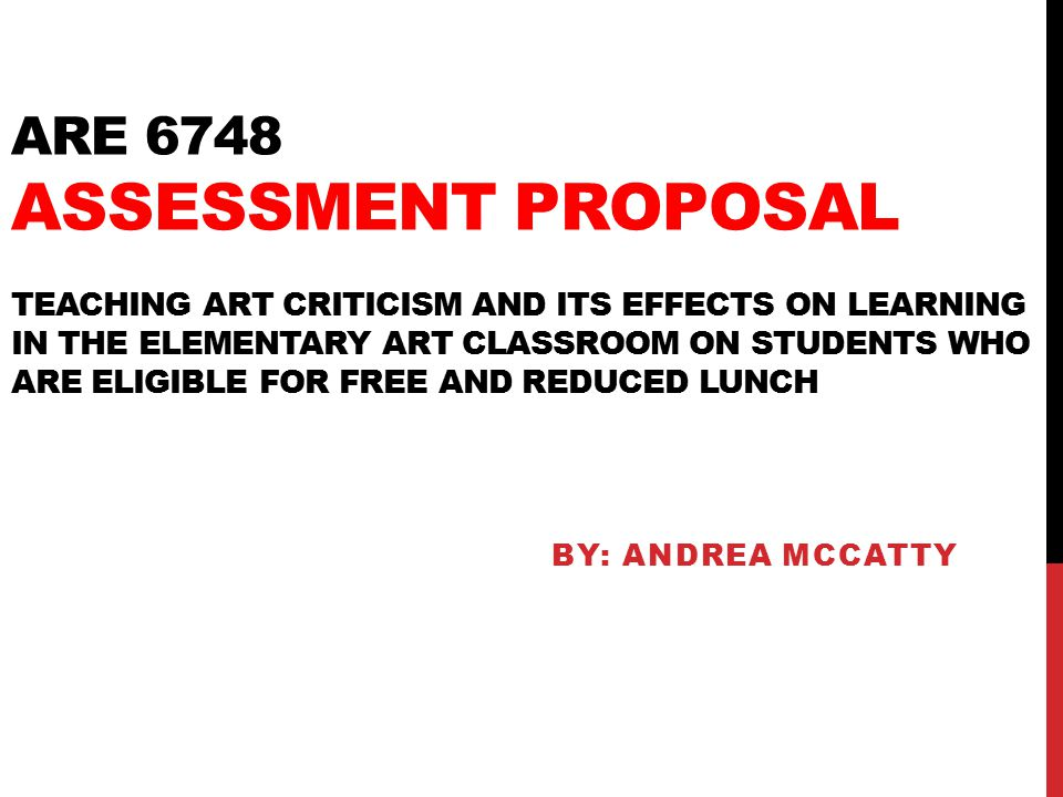 ARE 6748 ASSESSMENT PROPOSAL TEACHING ART CRITICISM AND ITS EFFECTS ON LEARNING IN THE ELEMENTARY ART CLASSROOM ON STUDENTS WHO ARE ELIGIBLE FOR FREE AND REDUCED LUNCH BY: ANDREA MCCATTY