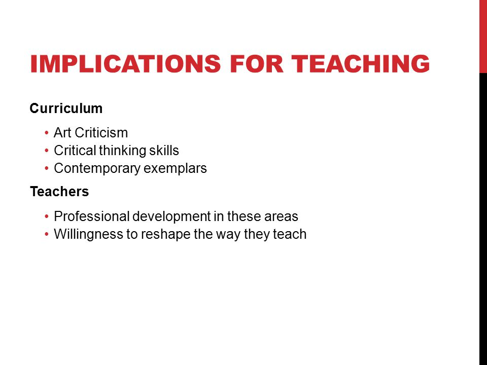 IMPLICATIONS FOR TEACHING Curriculum Art Criticism Critical thinking skills Contemporary exemplars Teachers Professional development in these areas Willingness to reshape the way they teach