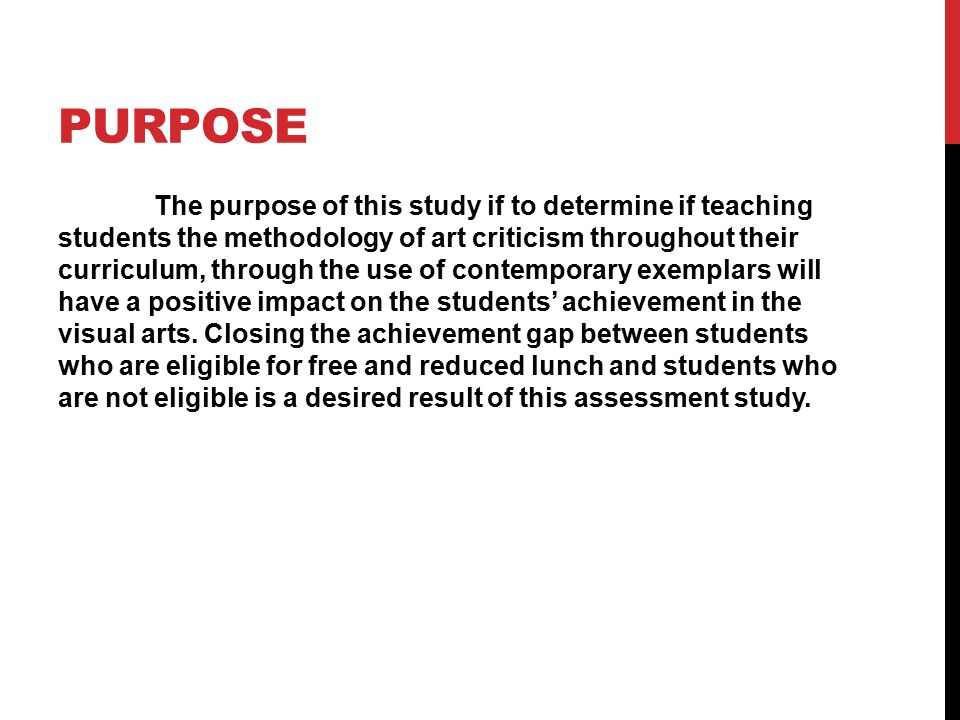 PURPOSE The purpose of this study if to determine if teaching students the methodology of art criticism throughout their curriculum, through the use of contemporary exemplars will have a positive impact on the students' achievement in the visual arts.
