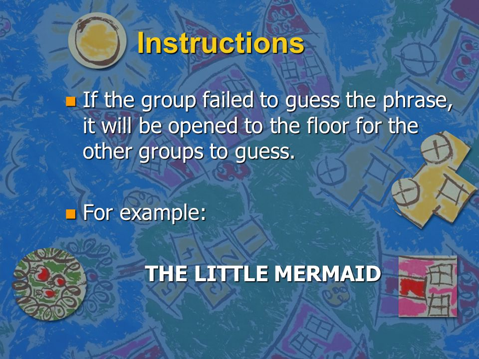Instructions n If the group failed to guess the phrase, it will be opened to the floor for the other groups to guess.