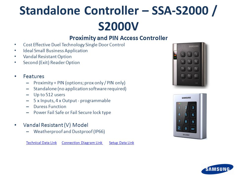 Standalone Controller – SSA-S2000 / S2000V Proximity and PIN Access Controller Cost Effective Duel Technology Single Door Control Ideal Small Business Application Vandal Resistant Option Second (Exit) Reader Option Features – Proximity + PIN (options; prox only / PIN only) – Standalone (no application software required) – Up to 512 users – 5 x Inputs, 4 x Output - programmable – Duress Function – Power Fail Safe or Fail Secure lock type Vandal Resistant (V) Model – Weatherproof and Dustproof (IP66) Technical Data LinkConnection Diagram Link Setup Data Link