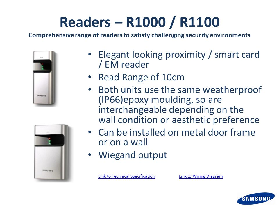 Readers – R1000 / R1100 Comprehensive range of readers to satisfy challenging security environments Elegant looking proximity / smart card / EM reader Read Range of 10cm Both units use the same weatherproof (IP66)epoxy moulding, so are interchangeable depending on the wall condition or aesthetic preference Can be installed on metal door frame or on a wall Wiegand output Link to Technical Specification Link to Wiring DiagramLink to Technical Specification Link to Wiring Diagram