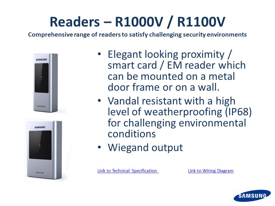 Readers – R1000V / R1100V Comprehensive range of readers to satisfy challenging security environments Elegant looking proximity / smart card / EM reader which can be mounted on a metal door frame or on a wall.