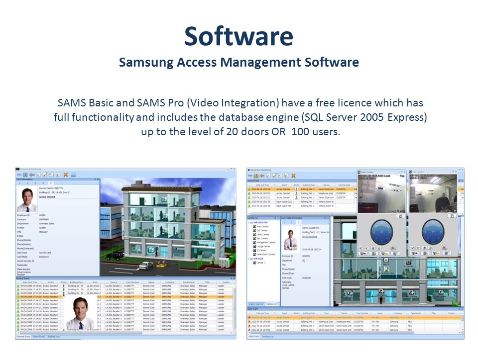 Software Samsung Access Management Software SAMS Basic and SAMS Pro (Video Integration) have a free licence which has full functionality and includes the database engine (SQL Server 2005 Express) up to the level of 20 doors OR 100 users.