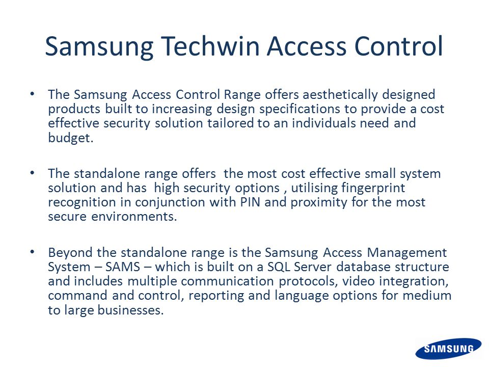Samsung Techwin Access Control The Samsung Access Control Range offers aesthetically designed products built to increasing design specifications to provide a cost effective security solution tailored to an individuals need and budget.