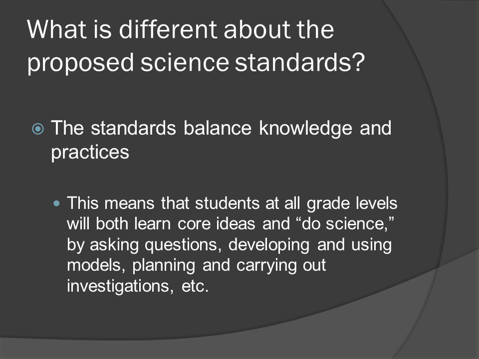 What is different about the proposed science standards?  The standards balance knowledge and practices This means that students at all grade levels w