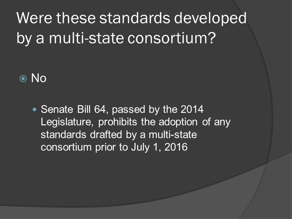 Were these standards developed by a multi-state consortium?  No Senate Bill 64, passed by the 2014 Legislature, prohibits the adoption of any standar