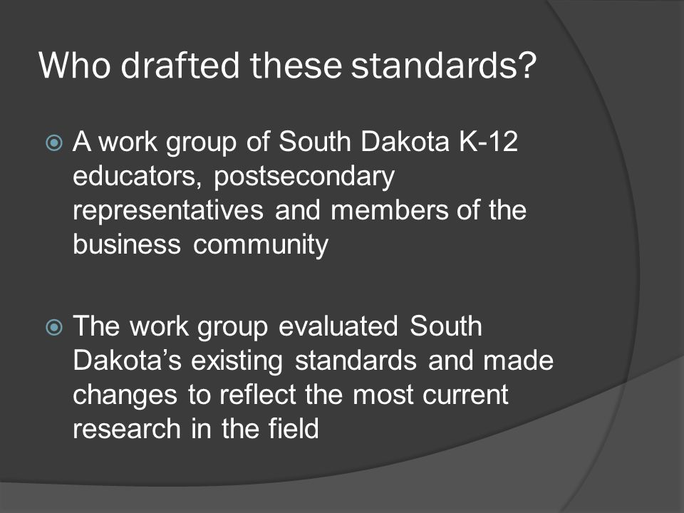 Who drafted these standards?  A work group of South Dakota K-12 educators, postsecondary representatives and members of the business community  The