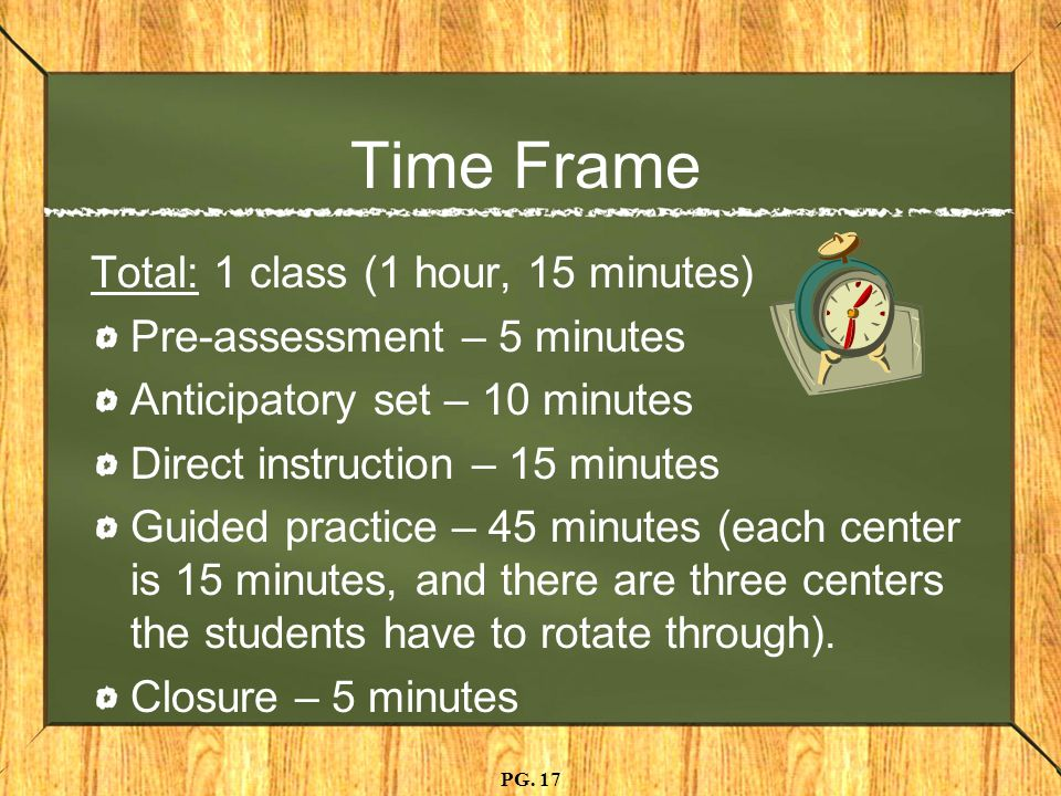 Time Frame Total: 1 class (1 hour, 15 minutes) Pre-assessment – 5 minutes Anticipatory set – 10 minutes Direct instruction – 15 minutes Guided practice – 45 minutes (each center is 15 minutes, and there are three centers the students have to rotate through).