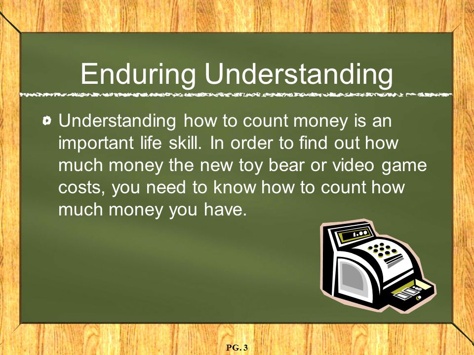Enduring Understanding Understanding how to count money is an important life skill.