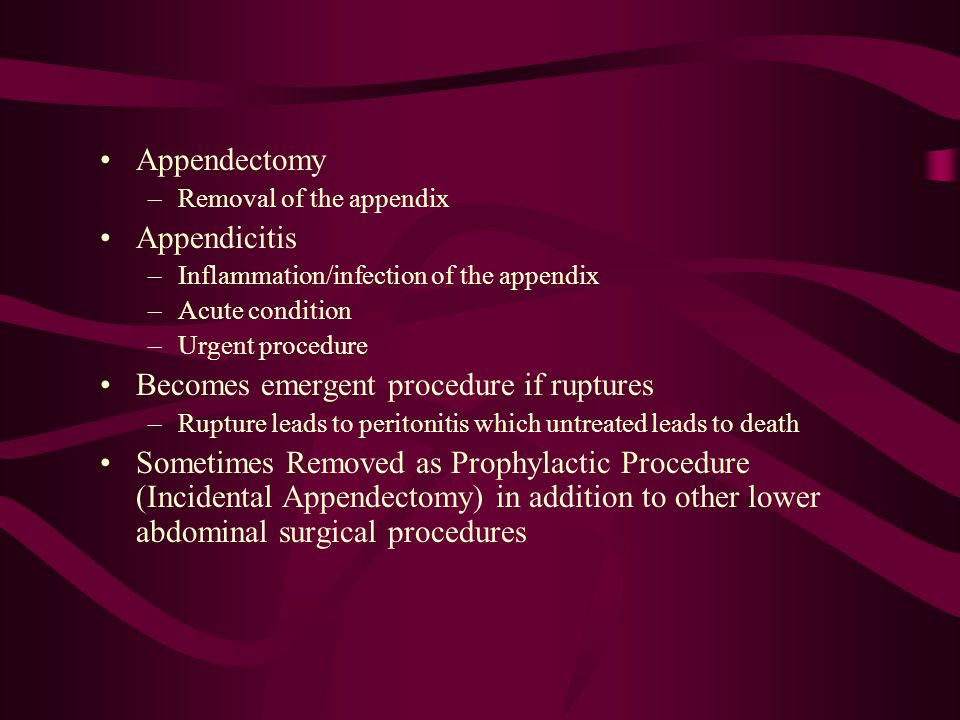 Appendectomy –Removal of the appendix Appendicitis –Inflammation/infection of the appendix –Acute condition –Urgent procedure Becomes emergent procedu