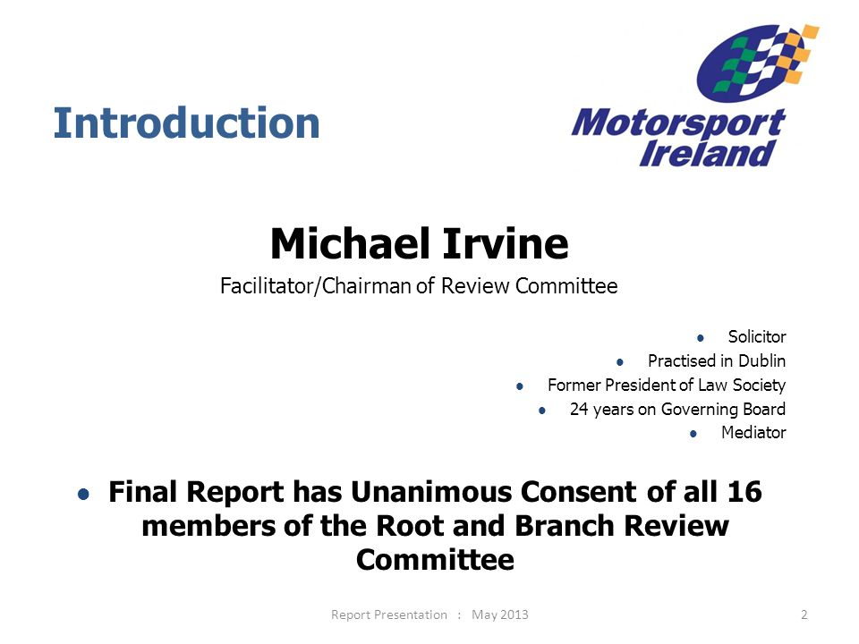 2 Introduction Michael Irvine Facilitator/Chairman of Review Committee Solicitor Practised in Dublin Former President of Law Society 24 years on Governing Board Mediator Final Report has Unanimous Consent of all 16 members of the Root and Branch Review Committee