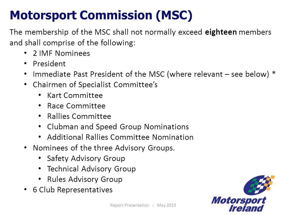 Report Presentation : May 201323 Motorsport Commission (MSC) The membership of the MSC shall not normally exceed eighteen members and shall comprise of the following: 2 IMF Nominees President Immediate Past President of the MSC (where relevant – see below) * Chairmen of Specialist Committee's Kart Committee Race Committee Rallies Committee Clubman and Speed Group Nominations Additional Rallies Committee Nomination Nominees of the three Advisory Groups.
