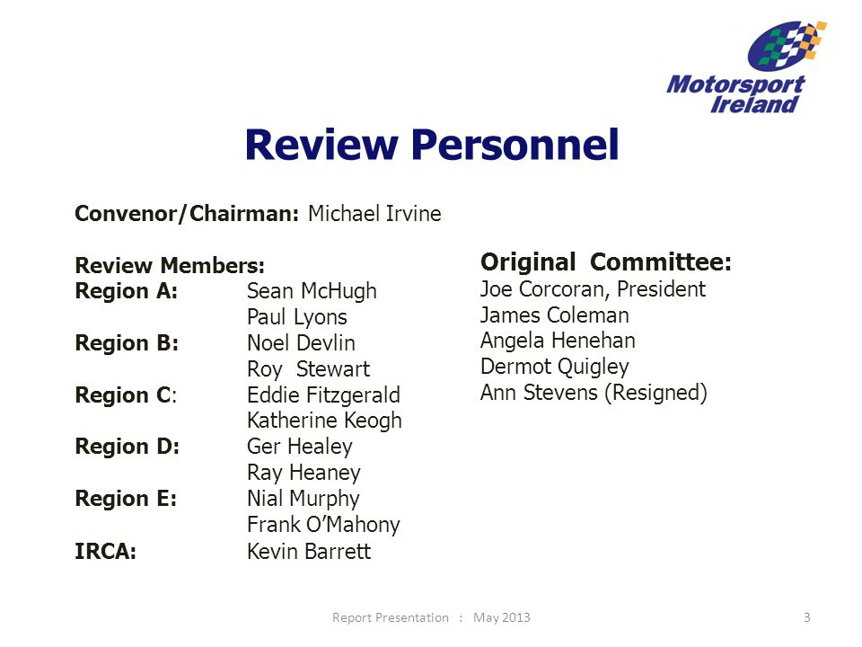 Rally Committee Existing: 5 MSC (incl Chair & Safety) 6 Club Reps 1 TROA Total 12 Proposed: Chair* 6 Club Reps 1 Competitor Rep 1 Safety Rep (MSC) 3 Sub C'tee Chairs Total 12 * (incoming Chairman proposed by the President in consultation with the relevant Committees and outgoing Chairmen for ratification by the MSC) Report Presentation : May 201314
