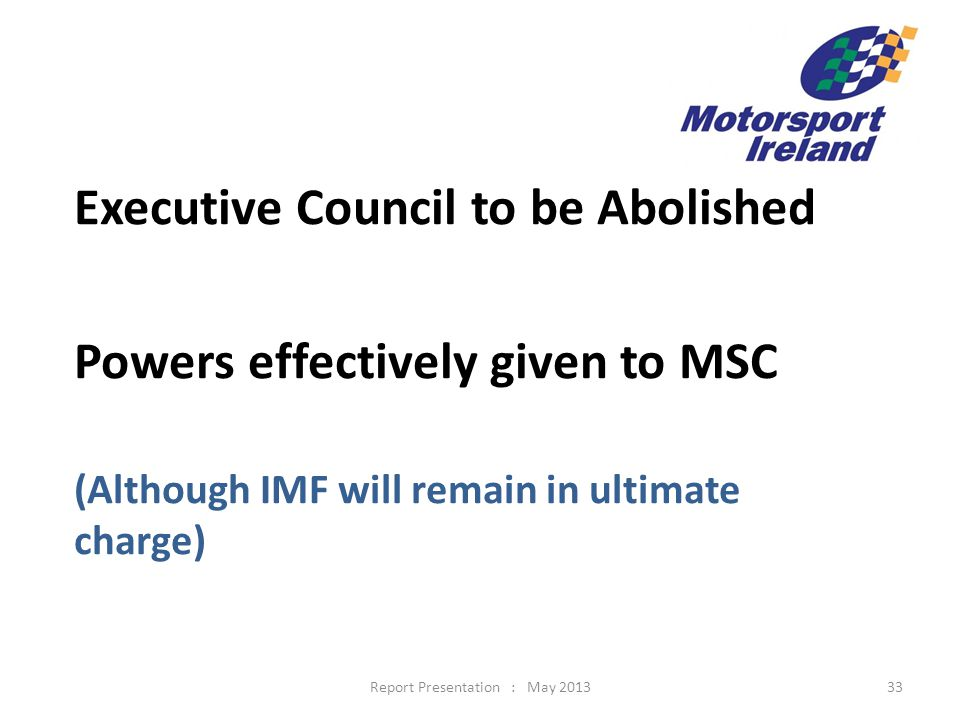 Executive Council to be Abolished Powers effectively given to MSC (Although IMF will remain in ultimate charge) 33Report Presentation : May 2013