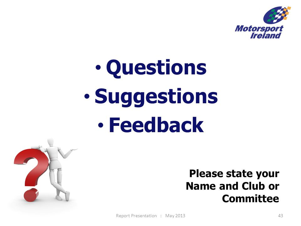Questions Suggestions Feedback Report Presentation : May 2013 Please state your Name and Club or Committee 43