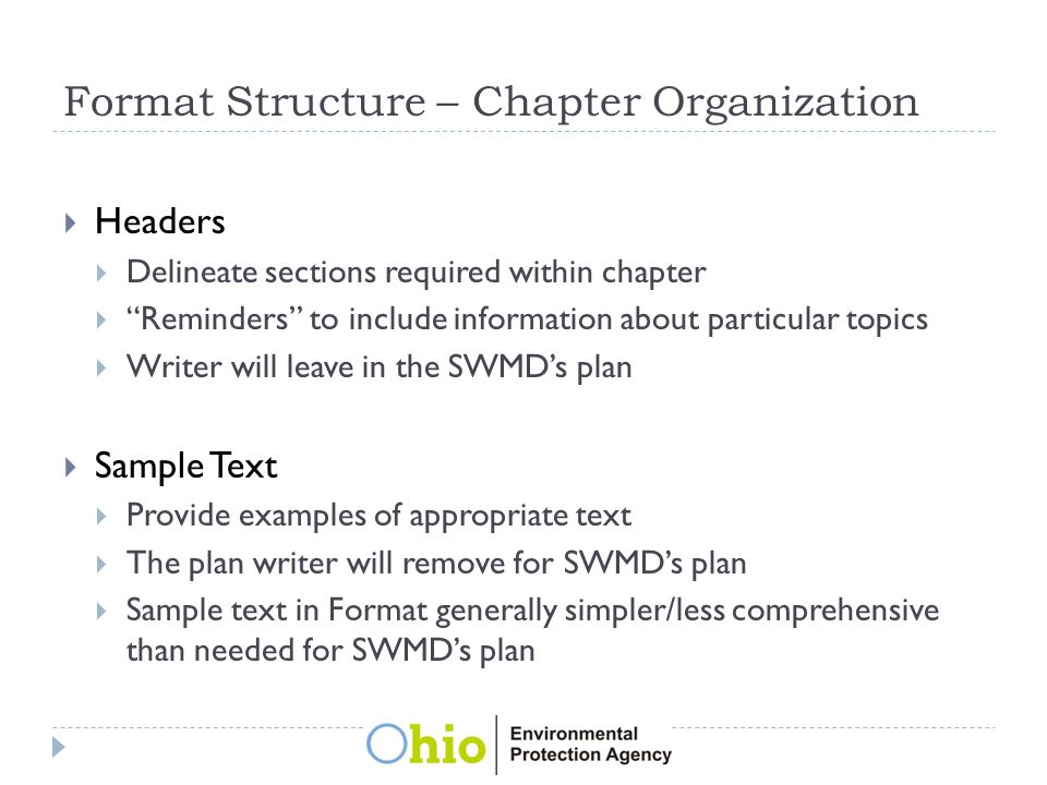 Format Structure – Chapter Organization  Headers  Delineate sections required within chapter  Reminders to include information about particular topics  Writer will leave in the SWMD's plan  Sample Text  Provide examples of appropriate text  The plan writer will remove for SWMD's plan  Sample text in Format generally simpler/less comprehensive than needed for SWMD's plan