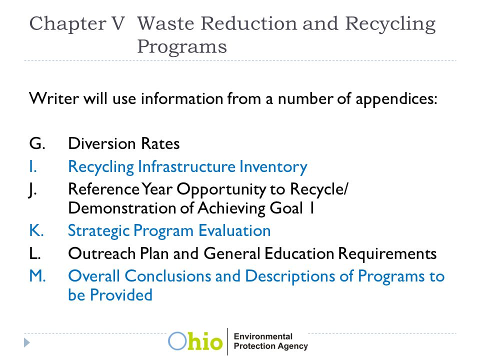 Chapter VWaste Reduction and Recycling Programs Writer will use information from a number of appendices: G.Diversion Rates I.Recycling Infrastructure Inventory J.Reference Year Opportunity to Recycle/ Demonstration of Achieving Goal 1 K.Strategic Program Evaluation L.Outreach Plan and General Education Requirements M.Overall Conclusions and Descriptions of Programs to be Provided