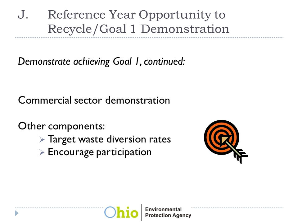 J.Reference Year Opportunity to Recycle/Goal 1 Demonstration Demonstrate achieving Goal 1, continued: Commercial sector demonstration Other components:  Target waste diversion rates  Encourage participation