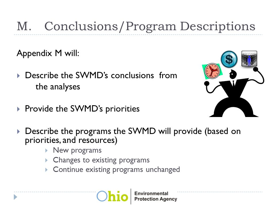 M.Conclusions/Program Descriptions Appendix M will:  Describe the SWMD's conclusions from the analyses  Provide the SWMD's priorities  Describe the programs the SWMD will provide (based on priorities, and resources)  New programs  Changes to existing programs  Continue existing programs unchanged