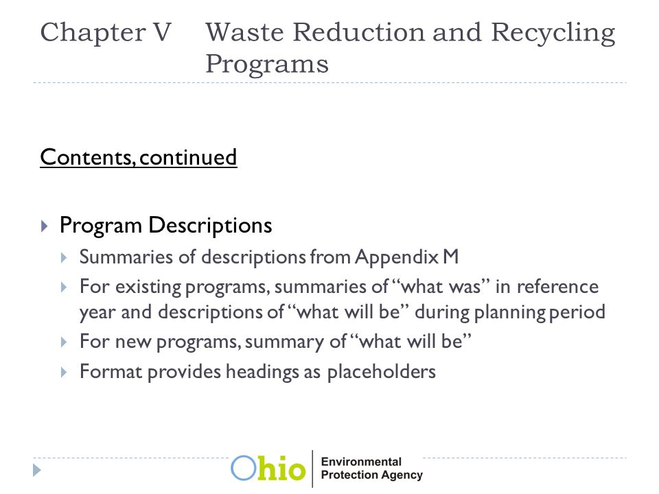Chapter VWaste Reduction and Recycling Programs Contents, continued  Program Descriptions  Summaries of descriptions from Appendix M  For existing programs, summaries of what was in reference year and descriptions of what will be during planning period  For new programs, summary of what will be  Format provides headings as placeholders