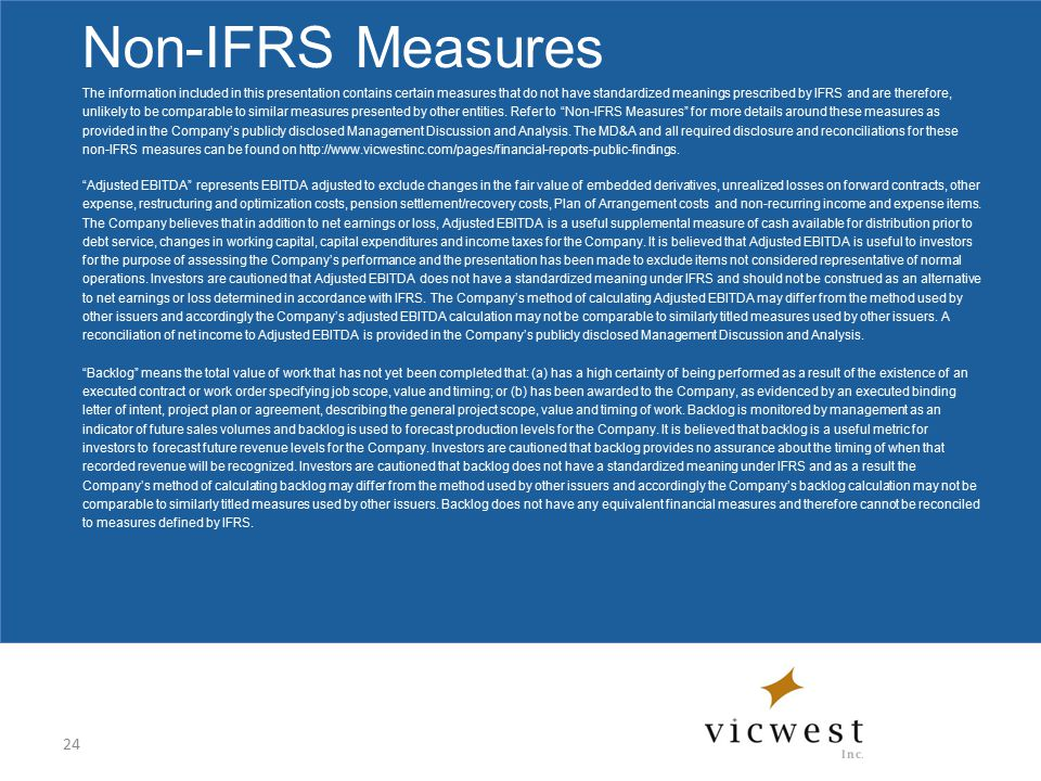 Non-IFRS Measures The information included in this presentation contains certain measures that do not have standardized meanings prescribed by IFRS and are therefore, unlikely to be comparable to similar measures presented by other entities.