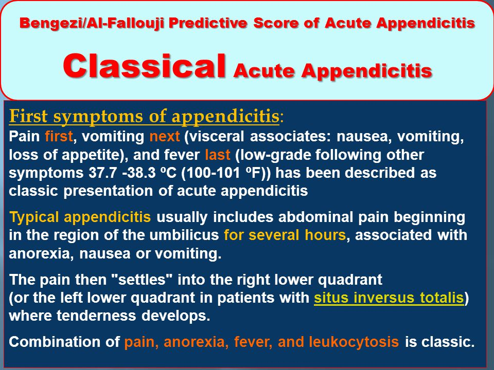 Bengezi/Al-Fallouji Predictive Score of Acute Appendicitis Classical Acute Appendicitis First symptoms of appendicitis : Pain first, vomiting next (visceral associates: nausea, vomiting, loss of appetite), and fever last (low-grade following other symptoms 37.7 -38.3 ºC (100-101 ºF)) has been described as classic presentation of acute appendicitis Typical appendicitis usually includes abdominal pain beginning in the region of the umbilicus for several hours, associated with anorexia, nausea or vomiting.