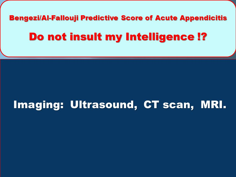 Bengezi/Al-Fallouji Predictive Score of Acute Appendicitis Do not insult my Intelligence !? Imaging: Ultrasound, CT scan, MRI.