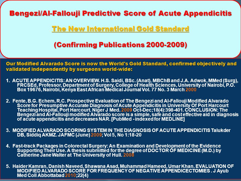 Bengezi/Al-Fallouji Predictive Score of Acute Appendicitis The New International Gold Standard (Confirming Publications 2000-2009) Our Modified Alvarado Score is now the World s Gold Standard, confirmed objectively and validated independently by surgeons world-wide: 1.