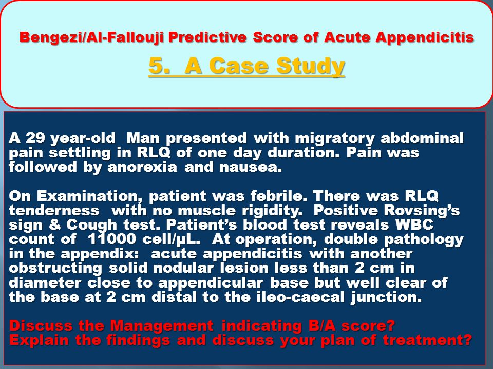 Bengezi/Al-Fallouji Predictive Score of Acute Appendicitis 5. A Case Study A 29 year-old Man presented with migratory abdominal pain settling in RLQ o