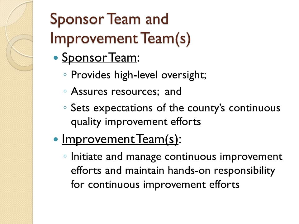Sponsor Team and Improvement Team(s) Sponsor Team: ◦ Provides high-level oversight; ◦ Assures resources; and ◦ Sets expectations of the county's continuous quality improvement efforts Improvement Team(s): ◦ Initiate and manage continuous improvement efforts and maintain hands-on responsibility for continuous improvement efforts