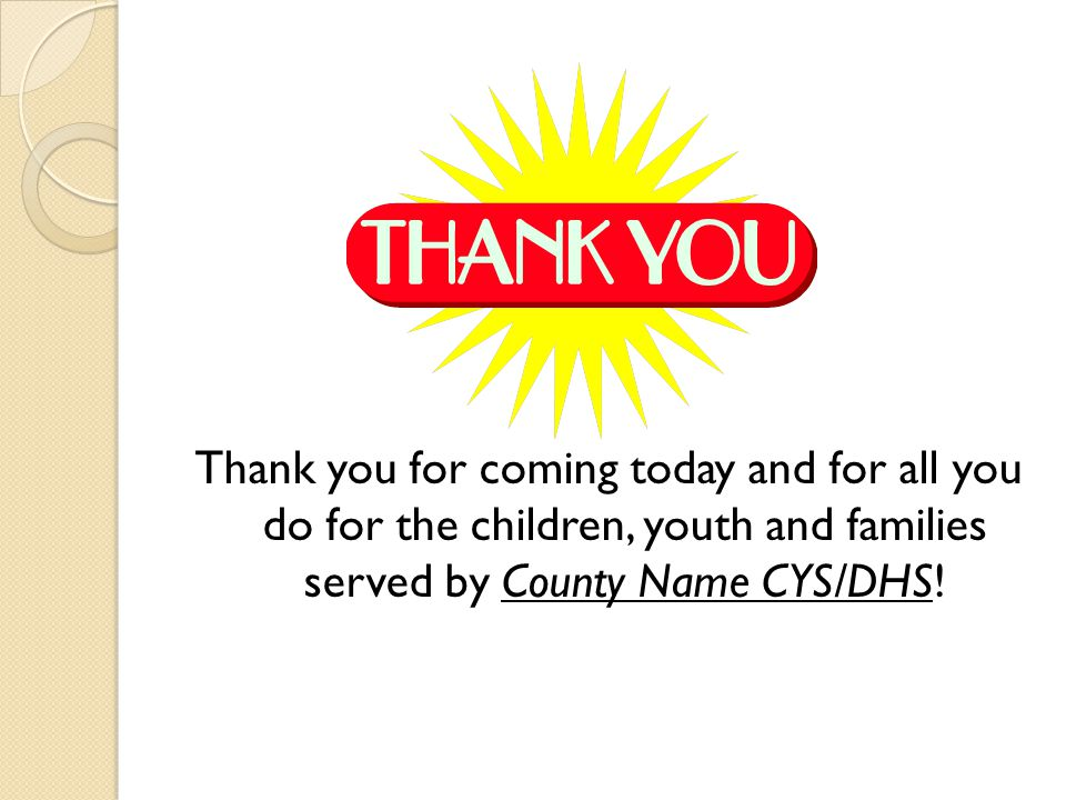 Thank you for coming today and for all you do for the children, youth and families served by County Name CYS/DHS!