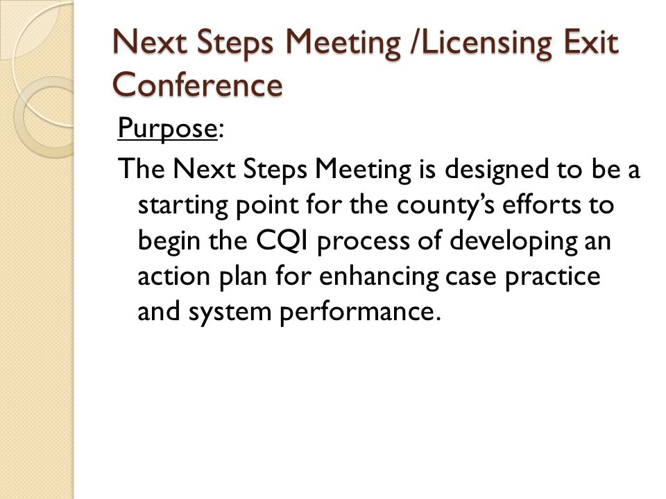 Next Steps Meeting /Licensing Exit Conference Purpose: The Next Steps Meeting is designed to be a starting point for the county's efforts to begin the CQI process of developing an action plan for enhancing case practice and system performance.