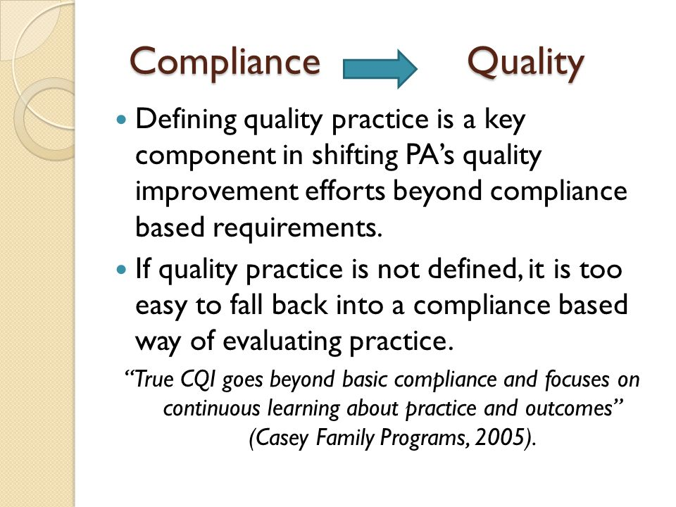 Compliance Quality Defining quality practice is a key component in shifting PA's quality improvement efforts beyond compliance based requirements.