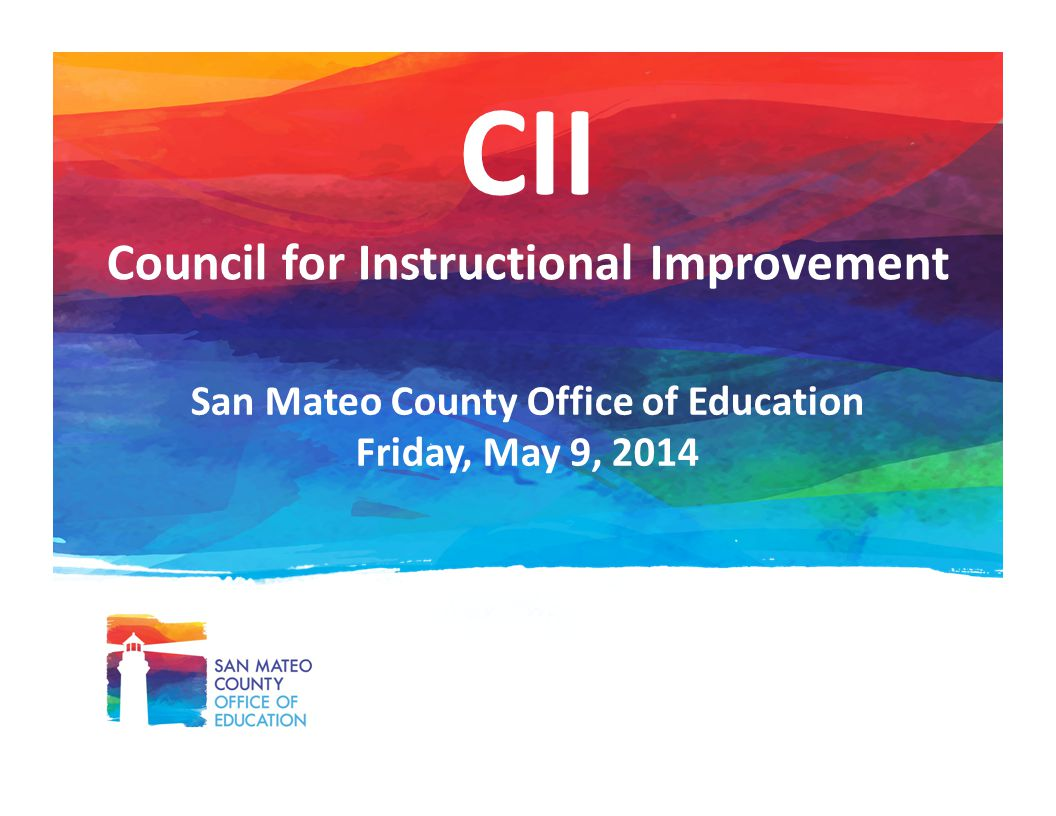 CII Council for Instructional Improvement San Mateo County Office of Education Friday, May 9, 2014