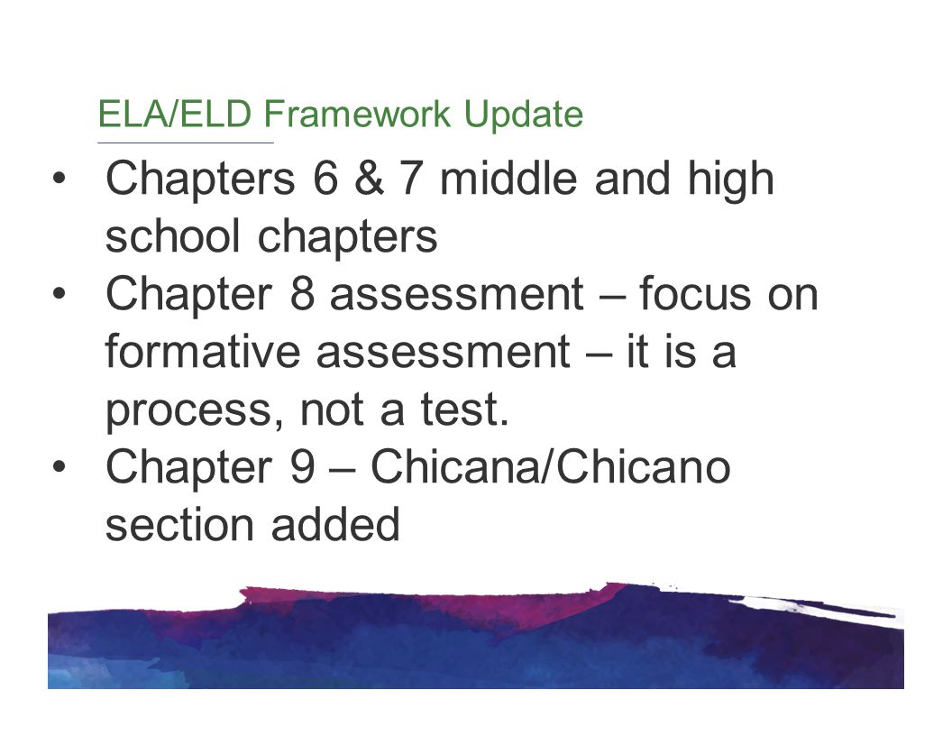 ELA/ELD Framework Update Chapters 6 & 7 middle and high school chapters Chapter 8 assessment – focus on formative assessment – it is a process, not a test.