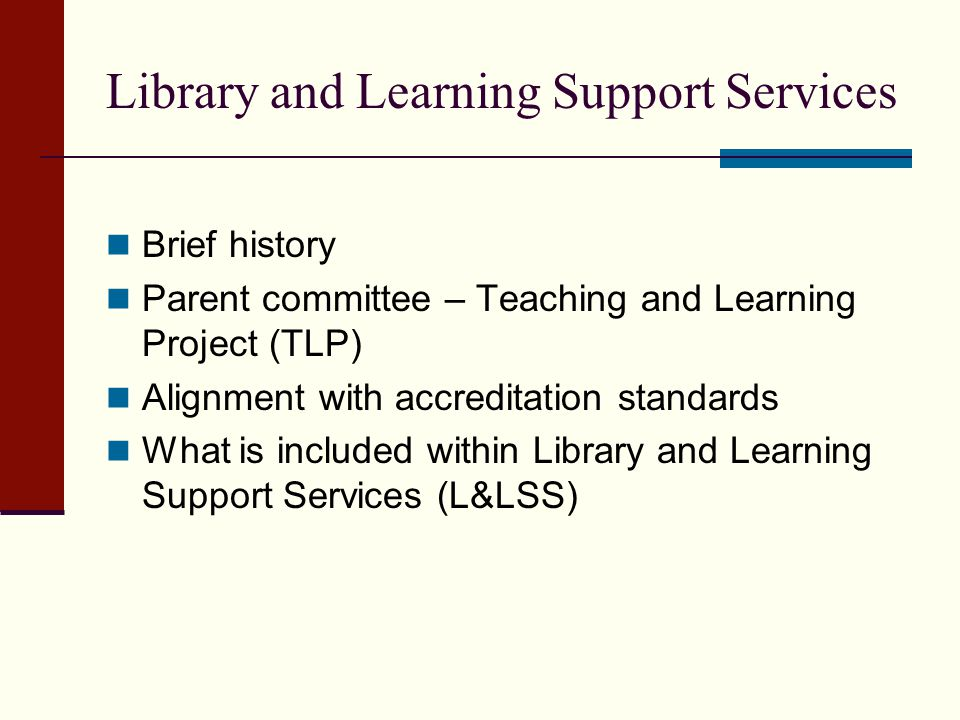 Library and Learning Support Services Brief history Parent committee – Teaching and Learning Project (TLP) Alignment with accreditation standards What