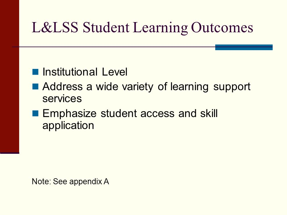 L&LSS Student Learning Outcomes Institutional Level Address a wide variety of learning support services Emphasize student access and skill application