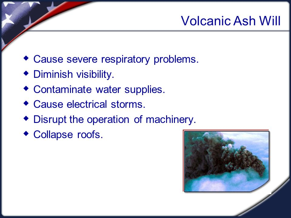 Volcanic Ash Will  Cause severe respiratory problems.