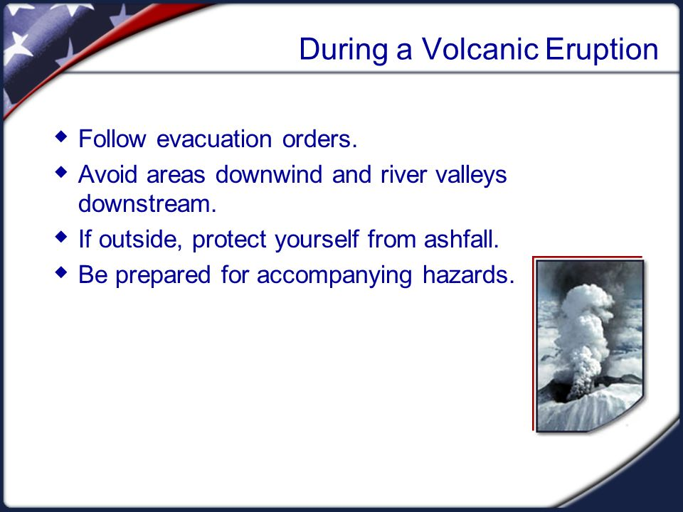 During a Volcanic Eruption  Follow evacuation orders.