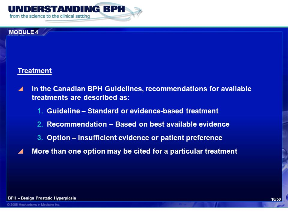 MODULE 4 10/50  In the Canadian BPH Guidelines, recommendations for available treatments are described as: 1.Guideline – Standard or evidence-based treatment 2.Recommendation – Based on best available evidence 3.Option – Insufficient evidence or patient preference  More than one option may be cited for a particular treatment Treatment BPH = Benign Prostatic Hyperplasia
