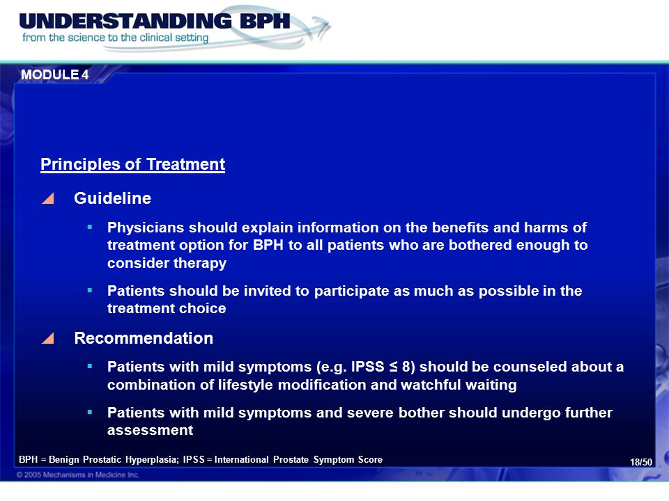 MODULE 4 18/50  Guideline  Physicians should explain information on the benefits and harms of treatment option for BPH to all patients who are bothered enough to consider therapy  Patients should be invited to participate as much as possible in the treatment choice  Recommendation  Patients with mild symptoms (e.g.