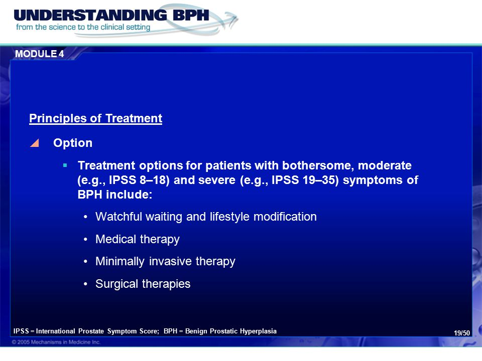 MODULE 4 19/50  Option  Treatment options for patients with bothersome, moderate (e.g., IPSS 8–18) and severe (e.g., IPSS 19–35) symptoms of BPH include: Watchful waiting and lifestyle modification Medical therapy Minimally invasive therapy Surgical therapies Principles of Treatment IPSS = International Prostate Symptom Score; BPH = Benign Prostatic Hyperplasia
