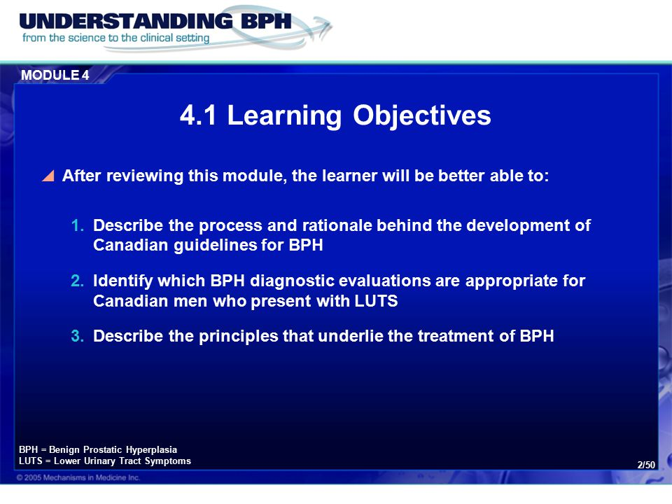 MODULE 4 2/50 4.1 Learning Objectives  After reviewing this module, the learner will be better able to: 1.Describe the process and rationale behind the development of Canadian guidelines for BPH 2.Identify which BPH diagnostic evaluations are appropriate for Canadian men who present with LUTS 3.Describe the principles that underlie the treatment of BPH BPH = Benign Prostatic Hyperplasia LUTS = Lower Urinary Tract Symptoms