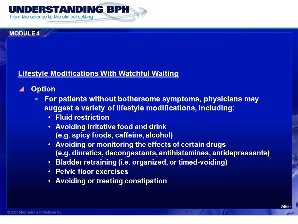 MODULE 4 24/50 Lifestyle Modifications With Watchful Waiting  Option  For patients without bothersome symptoms, physicians may suggest a variety of lifestyle modifications, including: Fluid restriction Avoiding irritative food and drink (e.g.