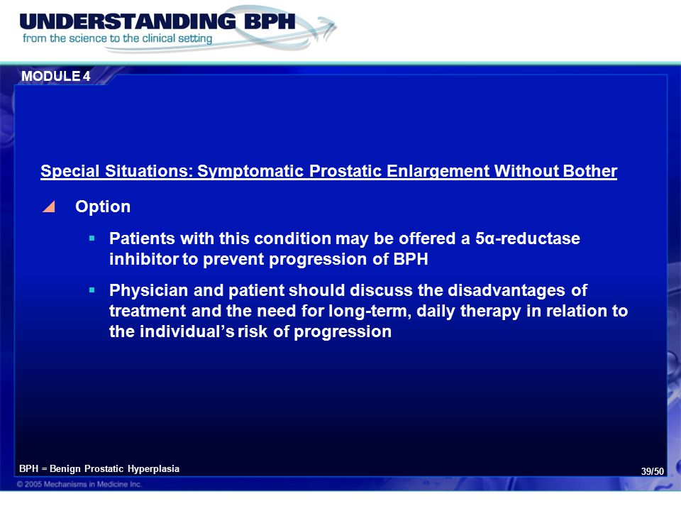 MODULE 4 39/50 Special Situations: Symptomatic Prostatic Enlargement Without Bother  Option  Patients with this condition may be offered a 5α-reductase inhibitor to prevent progression of BPH  Physician and patient should discuss the disadvantages of treatment and the need for long-term, daily therapy in relation to the individual's risk of progression BPH = Benign Prostatic Hyperplasia