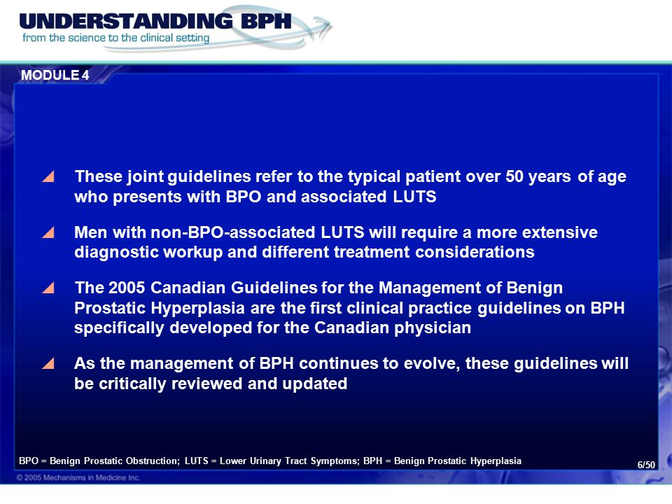 MODULE 4 6/50  These joint guidelines refer to the typical patient over 50 years of age who presents with BPO and associated LUTS  Men with non-BPO-associated LUTS will require a more extensive diagnostic workup and different treatment considerations  The 2005 Canadian Guidelines for the Management of Benign Prostatic Hyperplasia are the first clinical practice guidelines on BPH specifically developed for the Canadian physician  As the management of BPH continues to evolve, these guidelines will be critically reviewed and updated BPO = Benign Prostatic Obstruction; LUTS = Lower Urinary Tract Symptoms; BPH = Benign Prostatic Hyperplasia